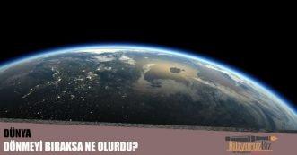 Dünya Dönmeyi Bıraksa Ne Olurdu?